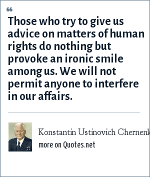 Konstantin Ustinovich Chernenko: Those who try to give us advice on matters of human rights do nothing but provoke an ironic smile among us. We will not permit anyone to interfere in our affairs.