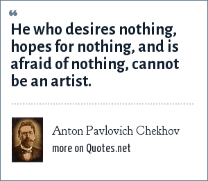 Anton Pavlovich Chekhov: He who desires nothing, hopes for nothing, and is afraid of nothing, cannot be an artist.