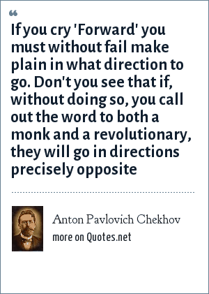 Anton Pavlovich Chekhov: If you cry 'Forward' you must without fail make plain in what direction to go. Don't you see that if, without doing so, you call out the word to both a monk and a revolutionary, they will go in directions precisely opposite