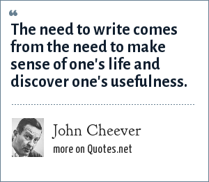 John Cheever: The need to write comes from the need to make sense of one's life and discover one's usefulness.