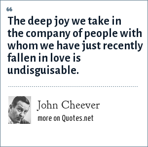John Cheever: The deep joy we take in the company of people with whom we have just recently fallen in love is undisguisable.