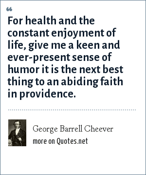 George Barrell Cheever: For health and the constant enjoyment of life, give me a keen and ever-present sense of humor it is the next best thing to an abiding faith in providence.