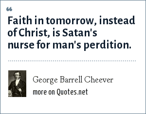 George Barrell Cheever: Faith in tomorrow, instead of Christ, is Satan's nurse for man's perdition.