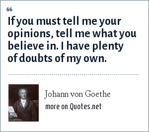 Johann von Goethe: If you must tell me your opinions, tell me what you believe in. I have plenty of doubts of my own.