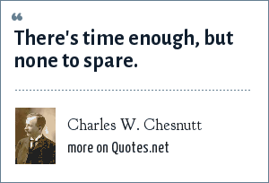 Charles W. Chesnutt: There's time enough, but none to spare.