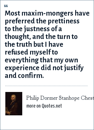 Philip Dormer Stanhope Chesterfield: Most maxim-mongers have preferred the prettiness to the justness of a thought, and the turn to the truth but I have refused myself to everything that my own experience did not justify and confirm.