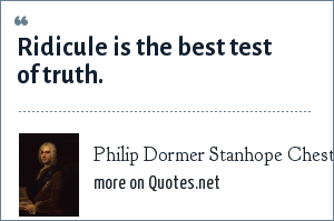 Philip Dormer Stanhope Chesterfield: Ridicule is the best test of truth.