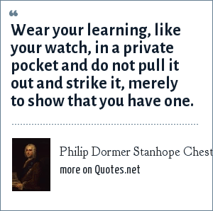 Philip Dormer Stanhope Chesterfield: Wear your learning, like your watch, in a private pocket and do not pull it out and strike it, merely to show that you have one.