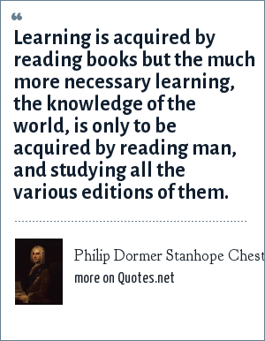 Philip Dormer Stanhope Chesterfield: Learning is acquired by reading books but the much more necessary learning, the knowledge of the world, is only to be acquired by reading man, and studying all the various editions of them.