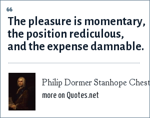 Philip Dormer Stanhope Chesterfield: The pleasure is momentary, the position rediculous, and the expense damnable.