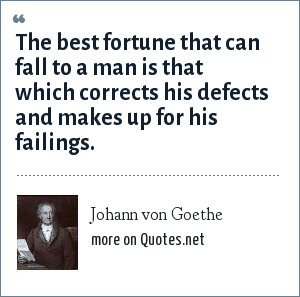 Johann von Goethe: The best fortune that can fall to a man is that which corrects his defects and makes up for his failings.