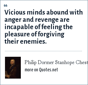 Philip Dormer Stanhope Chesterfield: Vicious minds abound with anger and revenge are incapable of feeling the pleasure of forgiving their enemies.