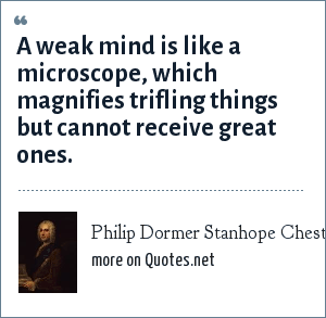 Philip Dormer Stanhope Chesterfield: A weak mind is like a microscope, which magnifies trifling things but cannot receive great ones.
