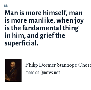 Philip Dormer Stanhope Chesterfield: Man is more himself, man is more manlike, when joy is the fundamental thing in him, and grief the superficial.