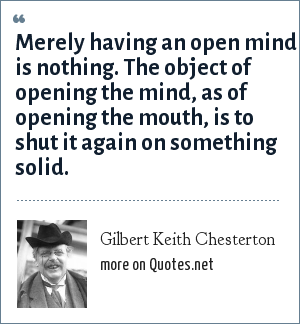 Gilbert Keith Chesterton: Merely having an open mind is nothing. The object of opening the mind, as of opening the mouth, is to shut it again on something solid.