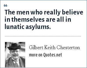 Gilbert Keith Chesterton: The men who really believe in themselves are all in lunatic asylums.