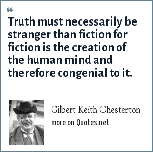 Gilbert Keith Chesterton: Truth must necessarily be stranger than fiction for fiction is the creation of the human mind and therefore congenial to it.