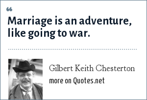 Gilbert Keith Chesterton: Marriage is an adventure, like going to war.