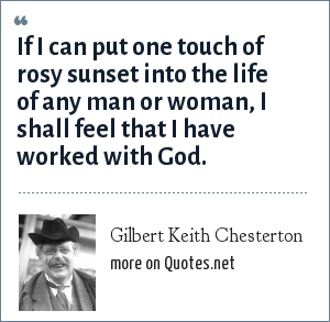 Gilbert Keith Chesterton: If I can put one touch of rosy sunset into the life of any man or woman, I shall feel that I have worked with God.