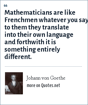 Johann von Goethe: Mathematicians are like Frenchmen whatever you say to them they translate into their own language and forthwith it is something entirely different.