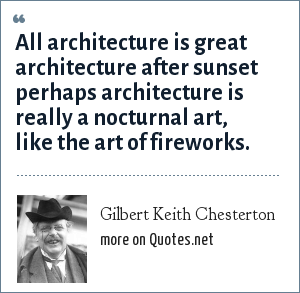 Gilbert Keith Chesterton: All architecture is great architecture after sunset perhaps architecture is really a nocturnal art, like the art of fireworks.