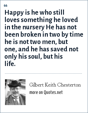 Gilbert Keith Chesterton: Happy is he who still loves something he loved in the nursery He has not been broken in two by time he is not two men, but one, and he has saved not only his soul, but his life.