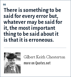 Gilbert Keith Chesterton: There is something to be said for every error but, whatever may be said for it, the most important thing to be said about it is that it is erroneous.