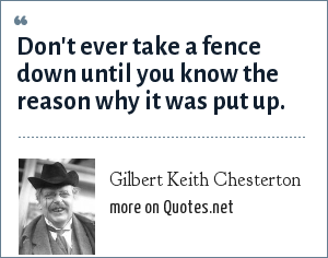 Gilbert Keith Chesterton: Don't ever take a fence down until you know the reason why it was put up.