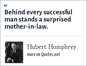 Hubert Humphrey: Behind every successful man stands a surprised mother-in-law.