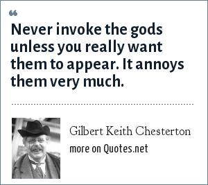 Gilbert Keith Chesterton: Never invoke the gods unless you really want them to appear. It annoys them very much.