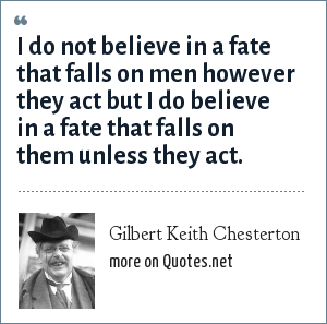 Gilbert Keith Chesterton: I do not believe in a fate that falls on men however they act but I do believe in a fate that falls on them unless they act.