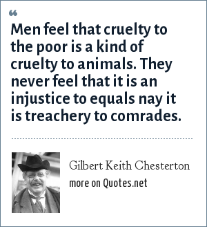 Gilbert Keith Chesterton: Men feel that cruelty to the poor is a kind of cruelty to animals. They never feel that it is an injustice to equals nay it is treachery to comrades.