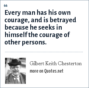 Gilbert Keith Chesterton: Every man has his own courage, and is betrayed because he seeks in himself the courage of other persons.