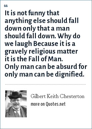 Gilbert Keith Chesterton: It is not funny that anything else should fall down only that a man should fall down. Why do we laugh Because it is a gravely religious matter it is the Fall of Man. Only man can be absurd for only man can be dignified.
