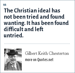 Gilbert Keith Chesterton: The Christian ideal has not been tried and found wanting. It has been found difficult and left untried.