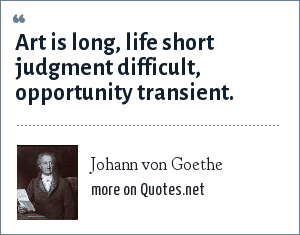 Johann von Goethe: Art is long, life short judgment difficult, opportunity transient.