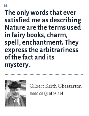 Gilbert Keith Chesterton: The only words that ever satisfied me as describing Nature are the terms used in fairy books, charm, spell, enchantment. They express the arbitrariness of the fact and its mystery.