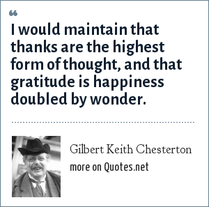 Gilbert Keith Chesterton: I would maintain that thanks are the highest form of thought, and that gratitude is happiness doubled by wonder.