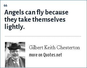 Gilbert Keith Chesterton: Angels can fly because they take themselves lightly.