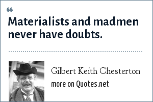 Gilbert Keith Chesterton: Materialists and madmen never have doubts.