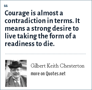 Gilbert Keith Chesterton: Courage is almost a contradiction in terms. It means a strong desire to live taking the form of a readiness to die.