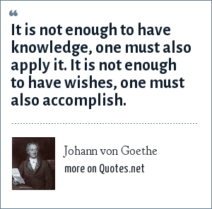 Johann von Goethe: It is not enough to have knowledge, one must also apply it. It is not enough to have wishes, one must also accomplish.