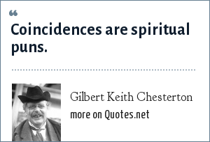 Gilbert Keith Chesterton: Coincidences are spiritual puns.