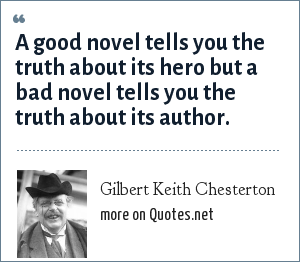 Gilbert Keith Chesterton: A good novel tells you the truth about its hero but a bad novel tells you the truth about its author.