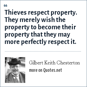 Gilbert Keith Chesterton: Thieves respect property. They merely wish the property to become their property that they may more perfectly respect it.