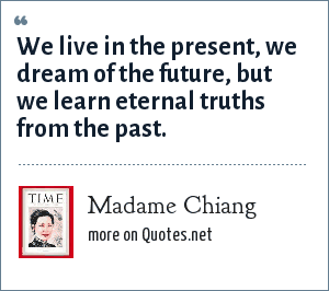 Madame Chiang: We live in the present, we dream of the future, but we learn eternal truths from the past.