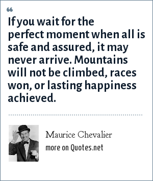 Maurice Chevalier: If you wait for the perfect moment when all is safe and assured, it may never arrive. Mountains will not be climbed, races won, or lasting happiness achieved.