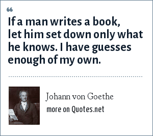 Johann von Goethe: If a man writes a book, let him set down only what he knows. I have guesses enough of my own.