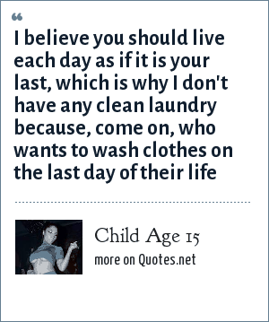 Child Age 15: I believe you should live each day as if it is your last, which is why I don't have any clean laundry because, come on, who wants to wash clothes on the last day of their life