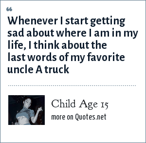 Child Age 15: Whenever I start getting sad about where I am in my life, I think about the last words of my favorite uncle A truck